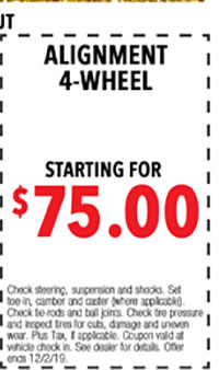 Check steering, suspension and shocks. Set toe-in, camber and caster (where applicable). Check tie-rods and ball joints. Check tire pressure and inspect tires for cuts, damage, and uneven wear. Plus tax, if applicable. Coupon valid at vehicle check-in. See dealer for details. Offer ends 12/i/2/19.