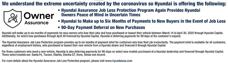 Hyundai will make up to six months of payments for new owners who lose their jobs and have purchased or leased their vehicle between March 14 to April 30, 2020 through Hyundai Capital. Additionally, for select new purchases through April 30 financed by Hyundai Capital, Hyundai is deferring payments for 90 days at the customer's request. The Hyundai Assurance Job Loss Protection program provides up to six months of payment relief for customers who lose their job involuntarily. The payment relief is available for all customers, regardless o1 employment history, who purchased or leased their new vehicle from a Hyundai dealer and financed it through Hyundai Capital. For those customers who need a new vehicle, Hyundai is also deferring payments for 00-days on select new models purchased at a Hyundai dealership and financed through Hyundai Capital. These select models are: Santa Fe, Tucson, Elantra, Elantra GT, Kona, Venue and Accent.  For more details about the Hyundai Assurance Job Loss Protection program, please visit www.hyundaiusa.com