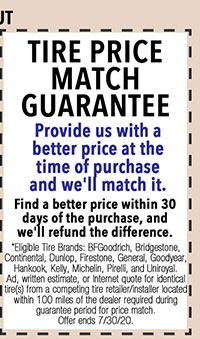 Eligible Tire Brands: BFGoodrich, Bridgestone, Continental, Dunlop, Firestone, General, Goodyear, Hankook, Kelly, Michelin, Pirelli, and Uniroyal Ad, written estimate, or internet quote for identical tire(s) from a competing tire retailer/retailer located within 100 miles of the dealer required during guarantee period for price match. Offer ends 7/i/30/20.